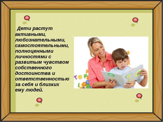 Дети растут активными, любознательными, самостоятельными, полноценными лично...