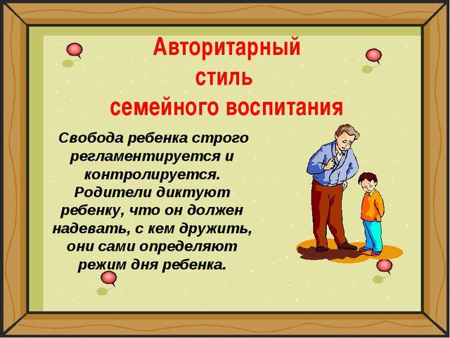 Авторитарный стиль семейного воспитания Свобода ребенка строго регламентирует...