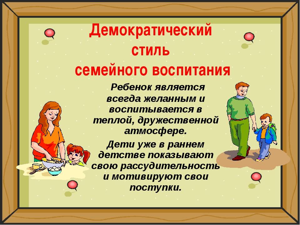 Демократический стиль семейного воспитания Ребенок является всегда желанным и...