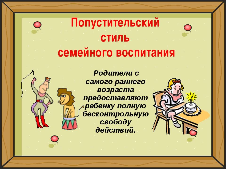 Попустительский стиль семейного воспитания Родители с самого раннего возраста...