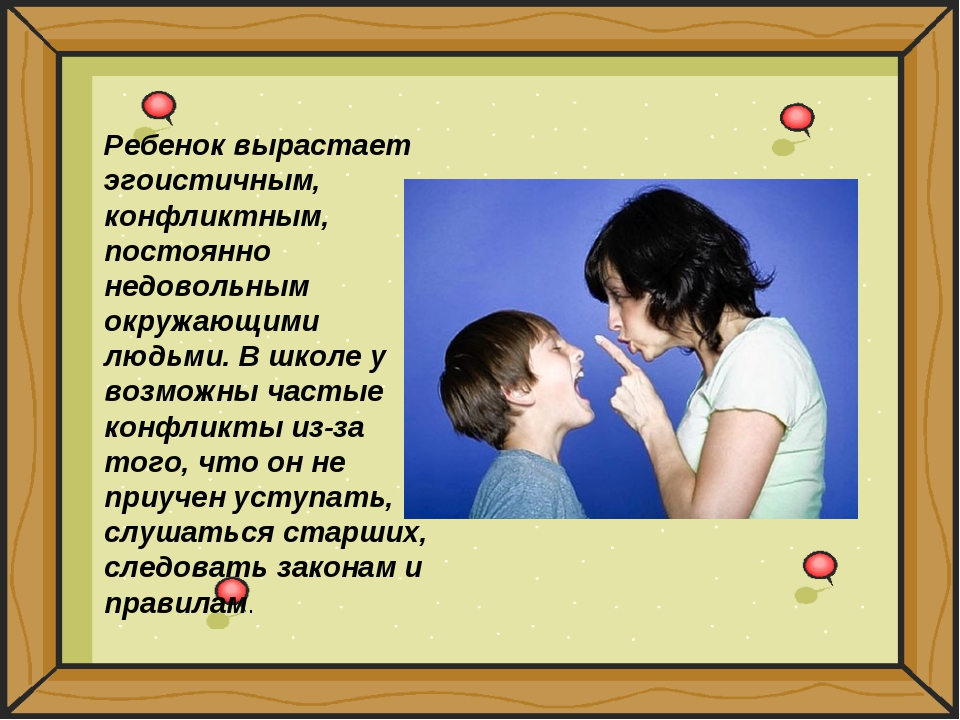 Ребенок вырастает эгоистичным, конфликтным, постоянно недовольным окружающими...