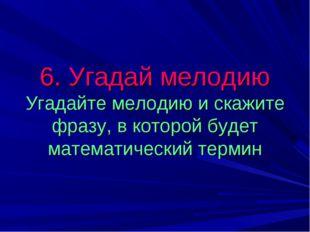 6. Угадай мелодию Угадайте мелодию и скажите фразу, в которой будет математич