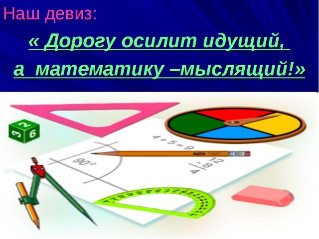 Наш девиз: « Дорогу осилит идущий, а математику –мыслящий!»