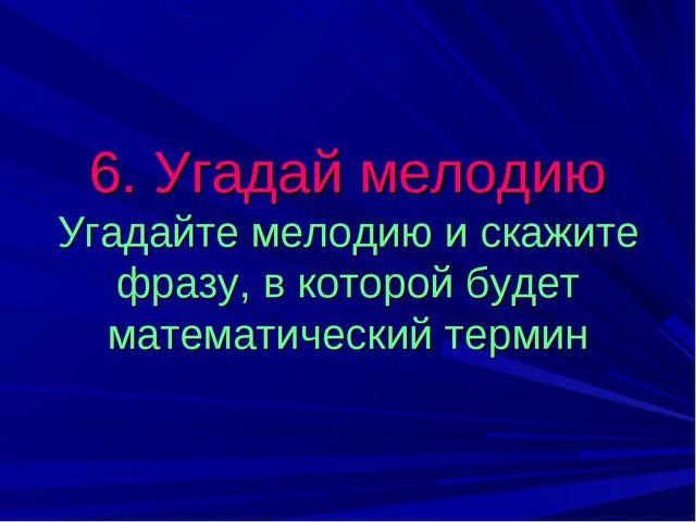 6. Угадай мелодию Угадайте мелодию и скажите фразу, в которой будет математич...