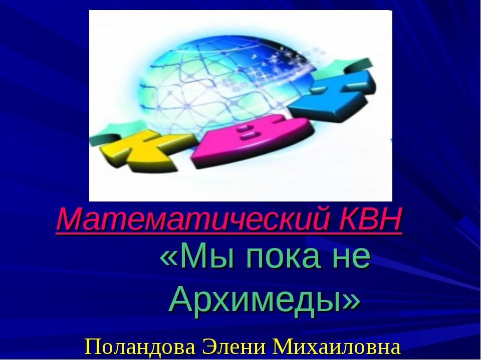 Математический КВН «Мы пока не Архимеды» Поландова Элени Михаиловна