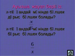 Ауызша жауап беріңіз: х-тің қандай мәнінде бөлшек дұрыс бөлшек болады? х-тің