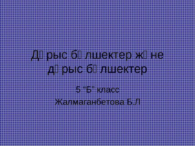 """Дұрыс бөлшектер және дұрыс бөлшектер 5 """"Б"""" класс Жалмаганбетова Б.Л"""