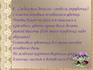 6. Соединяем детали– стебель (трубочки) с пластилиновым основанием цветка. Чт
