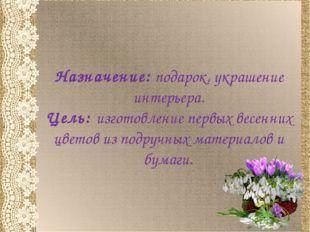 Назначение: подарок, украшение интерьера. Цель: изготовление первых весенних