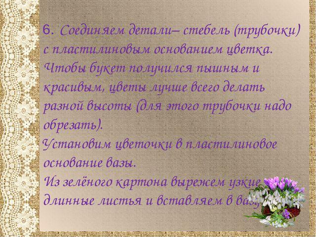 6. Соединяем детали– стебель (трубочки) с пластилиновым основанием цветка. Чт...