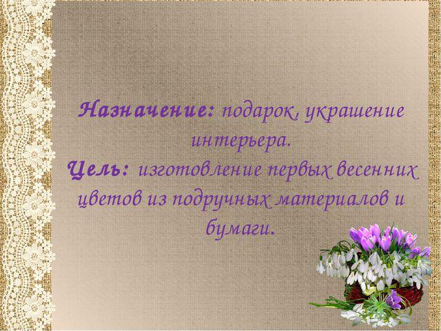 Назначение: подарок, украшение интерьера. Цель: изготовление первых весенних...
