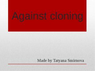 Against cloning Made by Tatyana Smirnova