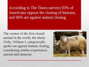 According to The Times surveys 93% of Americans oppose the cloning of humans