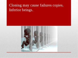 Cloning may cause failures copies. Inferior beings.