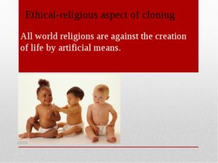 All world religions are against the creation of life by artificial means. Et