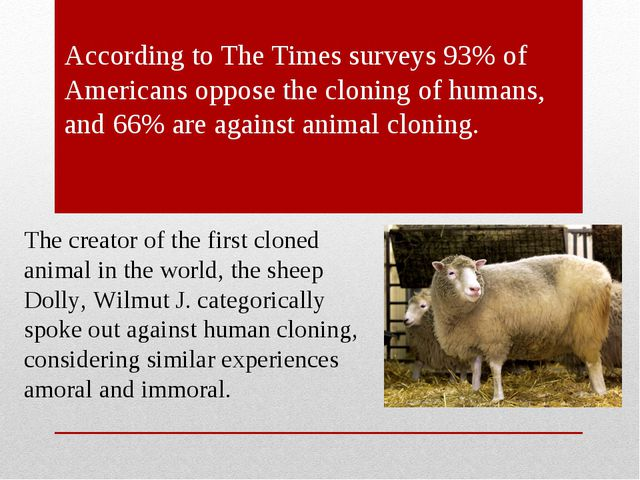 According to The Times surveys 93% of Americans oppose the cloning of humans...