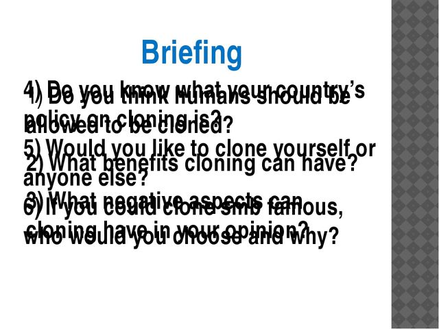 Briefing 1)	Do you think humans should be allowed to be cloned? 2)	What benef...