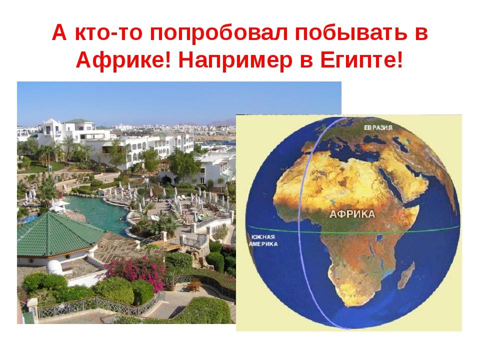 А кто-то попробовал побывать в Африке! Например в Египте!