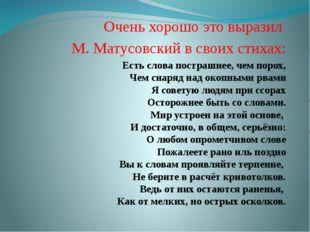 Очень хорошо это выразил М. Матусовский в своих стихах: Есть слова пострашнее