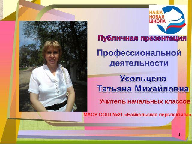 Учитель начальных классов МАОУ ООШ №21 «Байкальская перспектива» *
