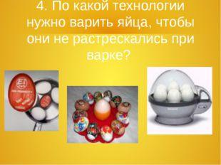 4. По какой технологии нужно варить яйца, чтобы они не растрескались при варке?