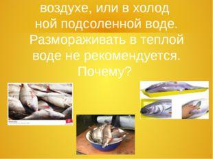 5. Рыбу размораживают на воздухе, или в холод  ной подсоленной воде. Размораж