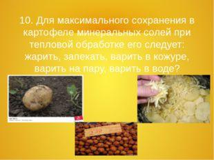 10. Для максимального сохранения в картофеле минеральных солей при тепловой о