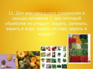 11. Для максимального сохранения в овощах витамина С при тепловой обработке и