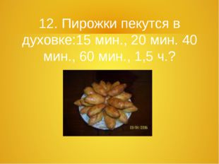 12. Пирожки пекутся в духовке:15 мин., 20 мин. 40 мин., 60 мин., 1,5 ч.?
