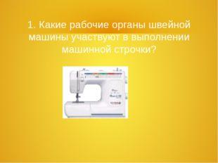 1. Какие рабочие органы швейной машины участвуют в выполнении машинной строчки?