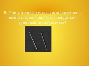 6. При установке иглы в игловодитель с какой стороны должен находиться длинны