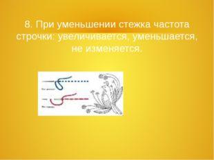 8. При уменьшении стежка частота строчки: увеличивается, уменьшается, не изме