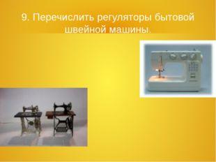 9. Перечислить регуляторы бытовой швейной машины.