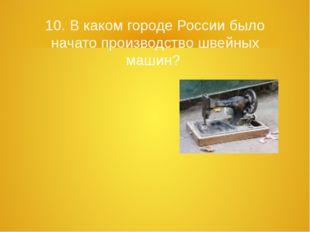 10. В каком городе России было начато производство швейных машин?