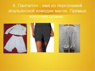 6. Панталон - имя из персонажей итальянской комедии масок. Прямые короткие шт