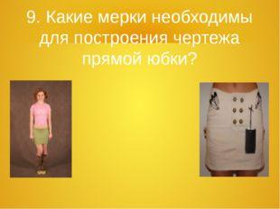 9. Какие мерки необходимы для построения чертежа прямой юбки?