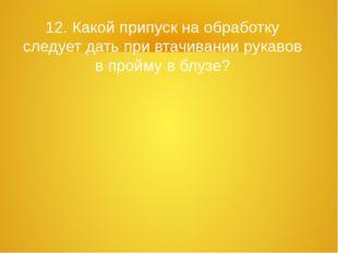 12. Какой припуск на обработку следует дать при втачивании рукавов в пройму в