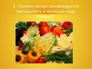 1. Свежие овощи рекомендуется закладывать в кипящую воду. Почему?