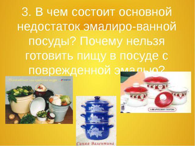 3. В чем состоит основной недостаток эмалиро-ванной посуды? Почему нельзя гот...
