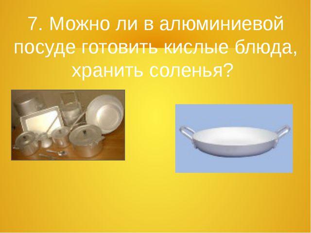 7. Можно ли в алюминиевой посуде готовить кислые блюда, хранить соленья?