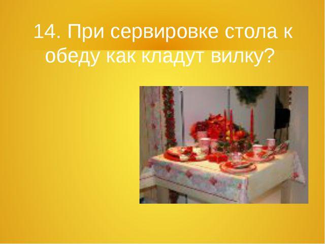14. При сервировке стола к обеду как кладут вилку?