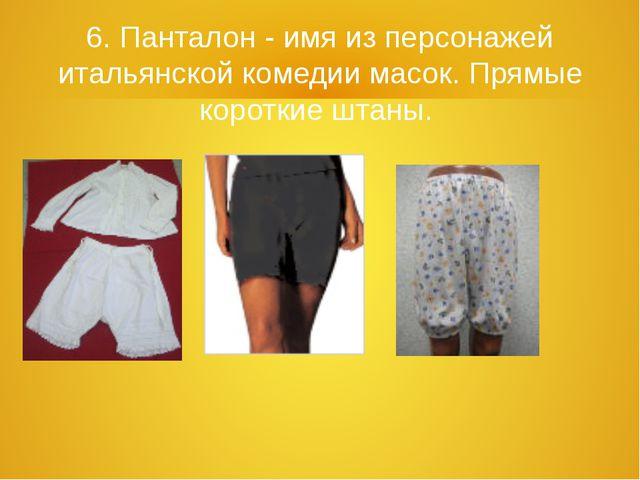6. Панталон - имя из персонажей итальянской комедии масок. Прямые короткие шт...