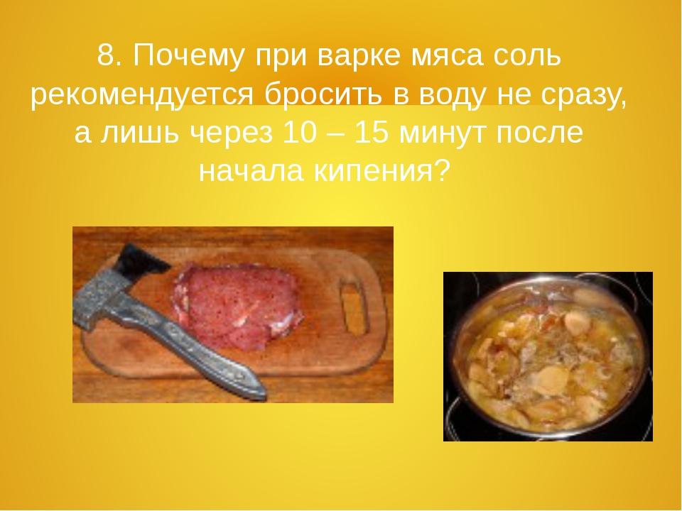 8. Почему при варке мяса соль рекомендуется бросить в воду не сразу, а лишь ч...