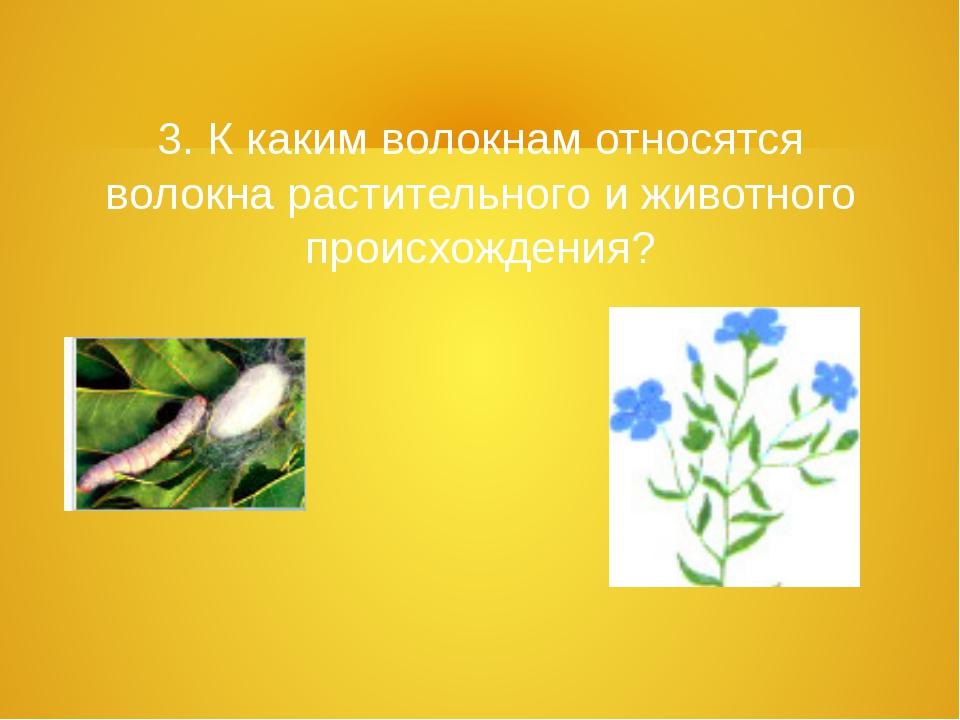 3. К каким волокнам относятся волокна растительного и животного происхождения?