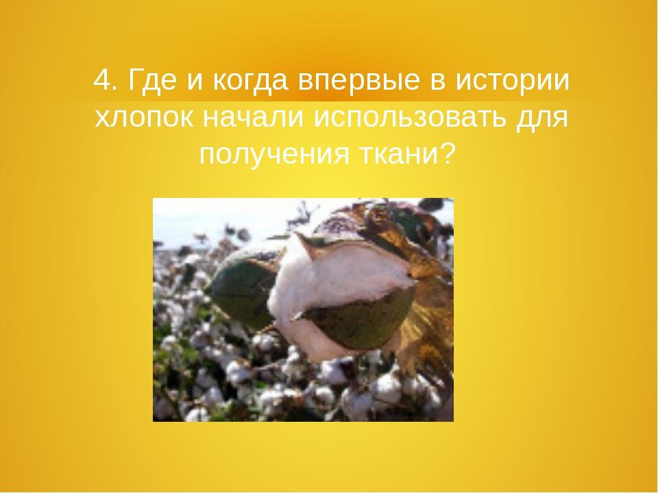 4. Где и когда впервые в истории хлопок начали использовать для получения ткани?