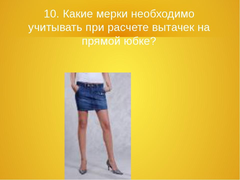 10. Какие мерки необходимо учитывать при расчете вытачек на прямой юбке?