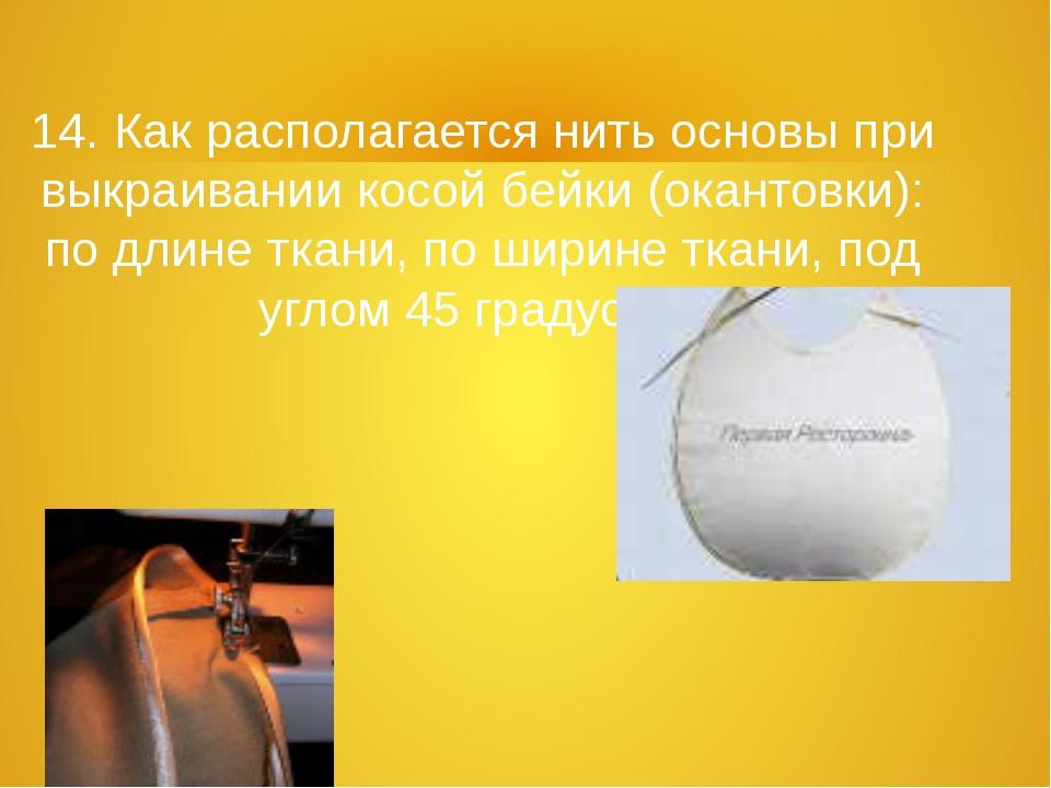 14. Как располагается нить основы при выкраивании косой бейки (окантовки): по...