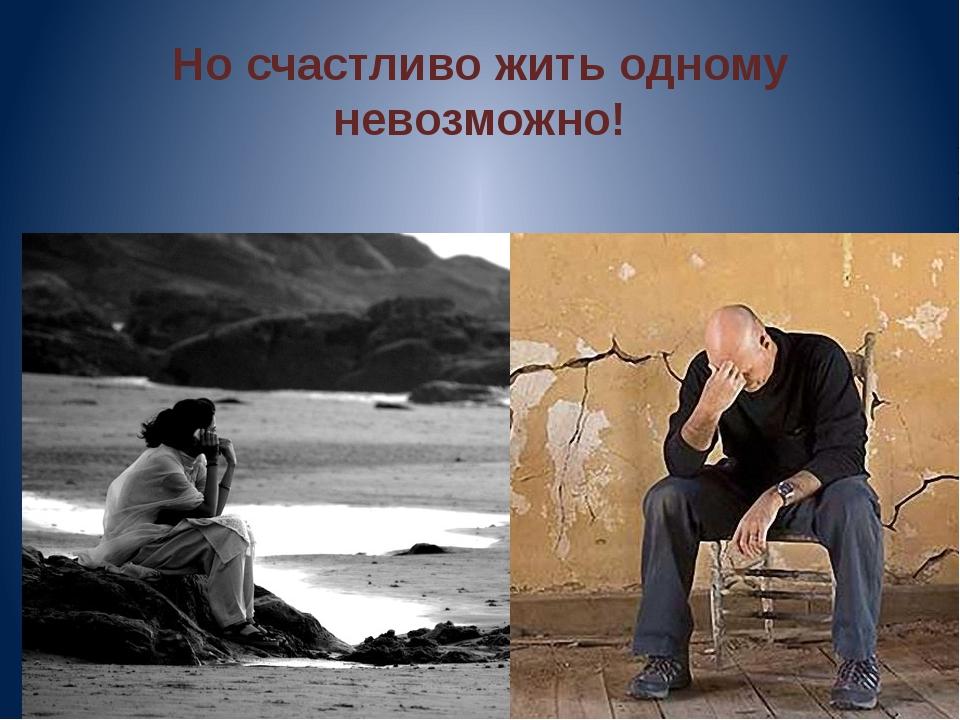 Но счастливо жить одному невозможно!