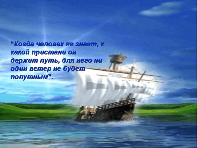 """""""Когда человек не знает, к какой пристани он держит путь, для него ни один ве..."""