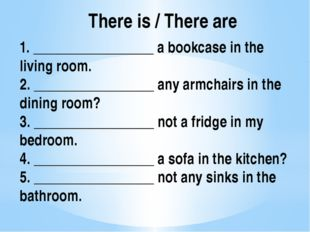There is / There are 1. _________________ a bookcase in the living room. 2. _
